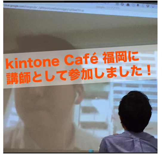kintone Café福岡Vol.6に講師としてリモートで参加しました