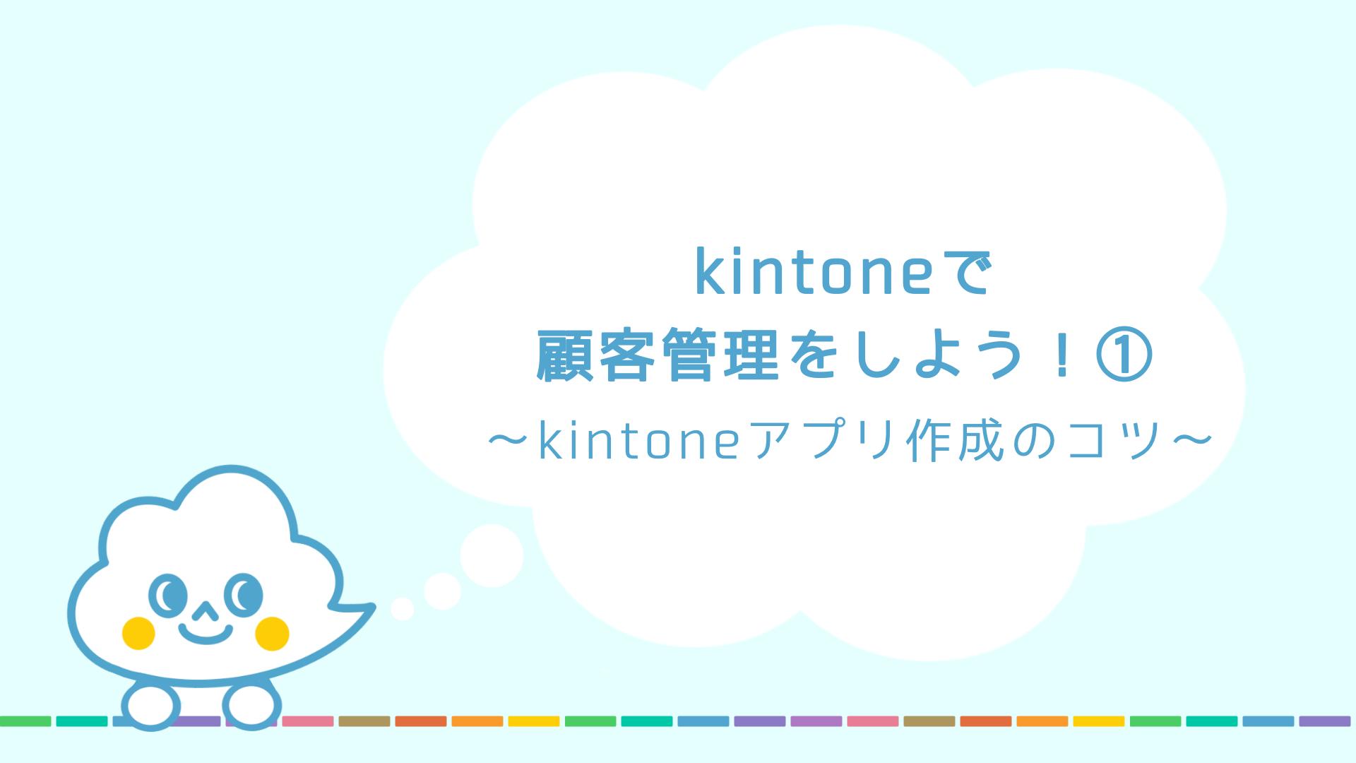 kintoneで顧客管理をしよう!①〜kintoneアプリ作成のコツ〜